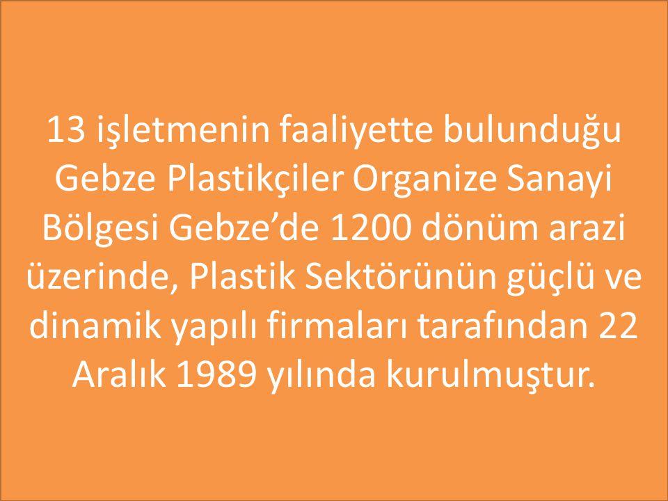 13 işletmenin faaliyette bulunduğu Gebze Plastikçiler Organize Sanayi Bölgesi Gebze'de 1200 dönüm arazi üzerinde, Plastik Sektörünün güçlü ve dinamik