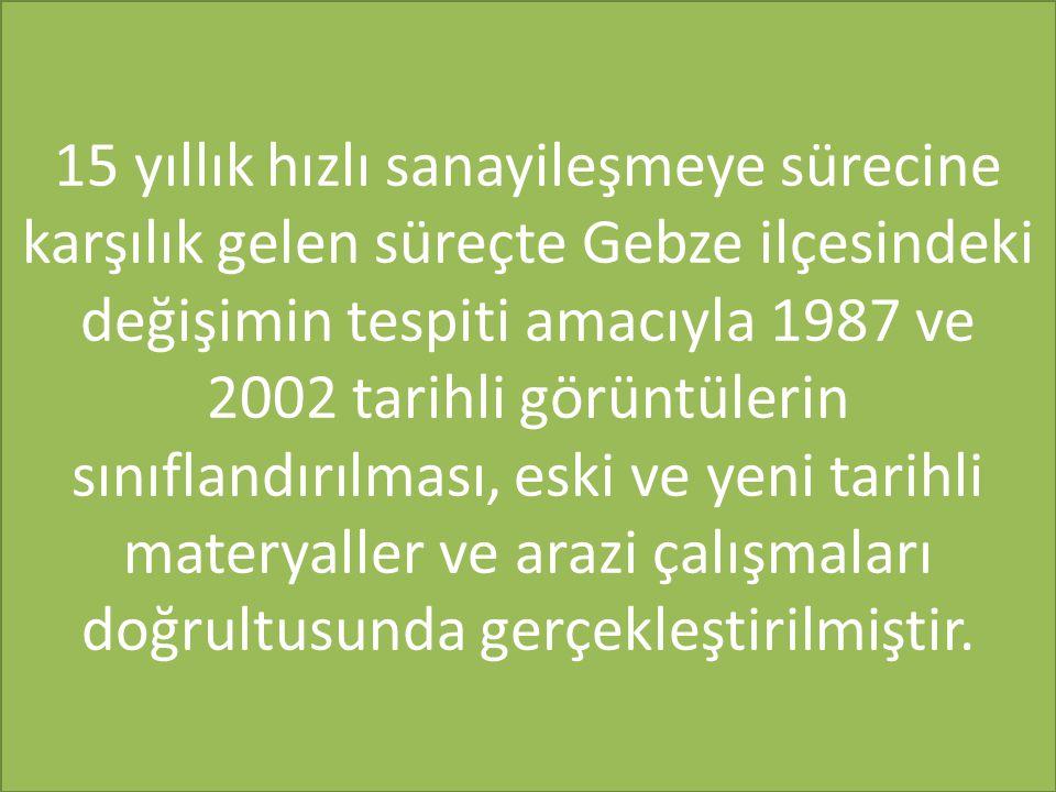 15 yıllık hızlı sanayileşmeye sürecine karşılık gelen süreçte Gebze ilçesindeki değişimin tespiti amacıyla 1987 ve 2002 tarihli görüntülerin sınıfland