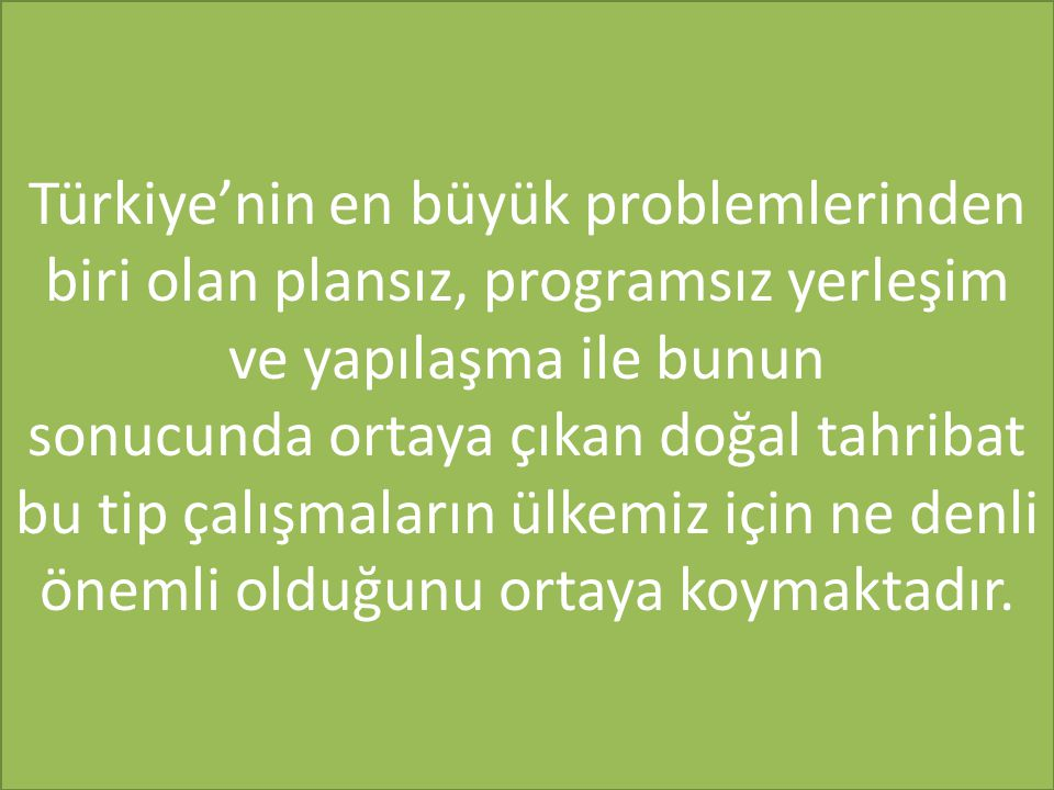 Türkiye'nin en büyük problemlerinden biri olan plansız, programsız yerleşim ve yapılaşma ile bunun sonucunda ortaya çıkan doğal tahribat bu tip çalışmaların ülkemiz için ne denli önemli olduğunu ortaya koymaktadır.