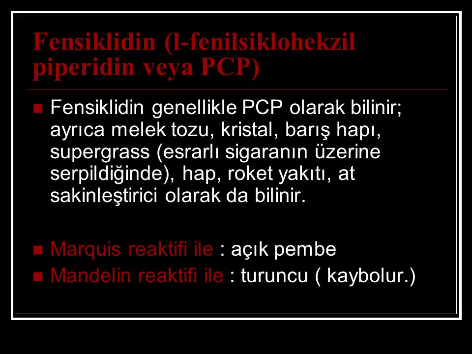 Fensiklidin (l-fenilsiklohekzil piperidin veya PCP) Fensiklidin genellikle PCP olarak bilinir; ayrıca melek tozu, kristal, barış hapı, supergrass (esrarlı sigaranın üzerine serpildiğinde), hap, roket yakıtı, at sakinleştirici olarak da bilinir.