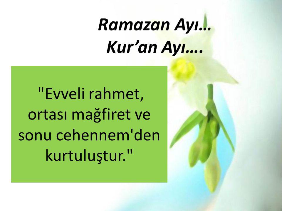 Ramazan Ayı… Kur'an Ayı…. Evveli rahmet, ortası mağfiret ve sonu cehennem den kurtuluştur.