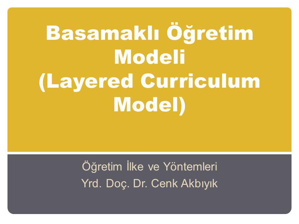 Basamaklı Öğretim Modeli (Layered Curriculum Model) Öğretim İlke ve Yöntemleri Yrd. Doç. Dr. Cenk Akbıyık