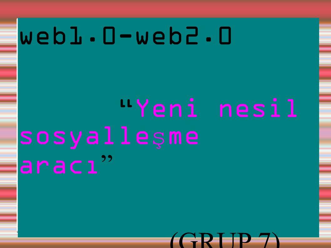 web1.0-web2.0 Yeni nesil sosyalle ş me aracı (GRUP 7)