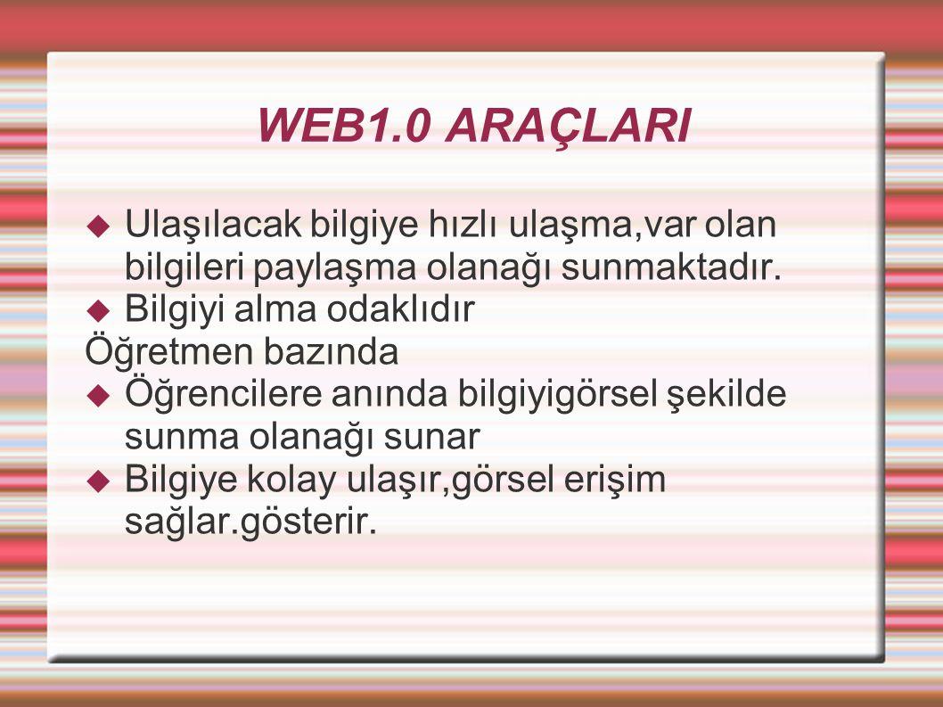 WEB1.0 ARAÇLARI  Ulaşılacak bilgiye hızlı ulaşma,var olan bilgileri paylaşma olanağı sunmaktadır.