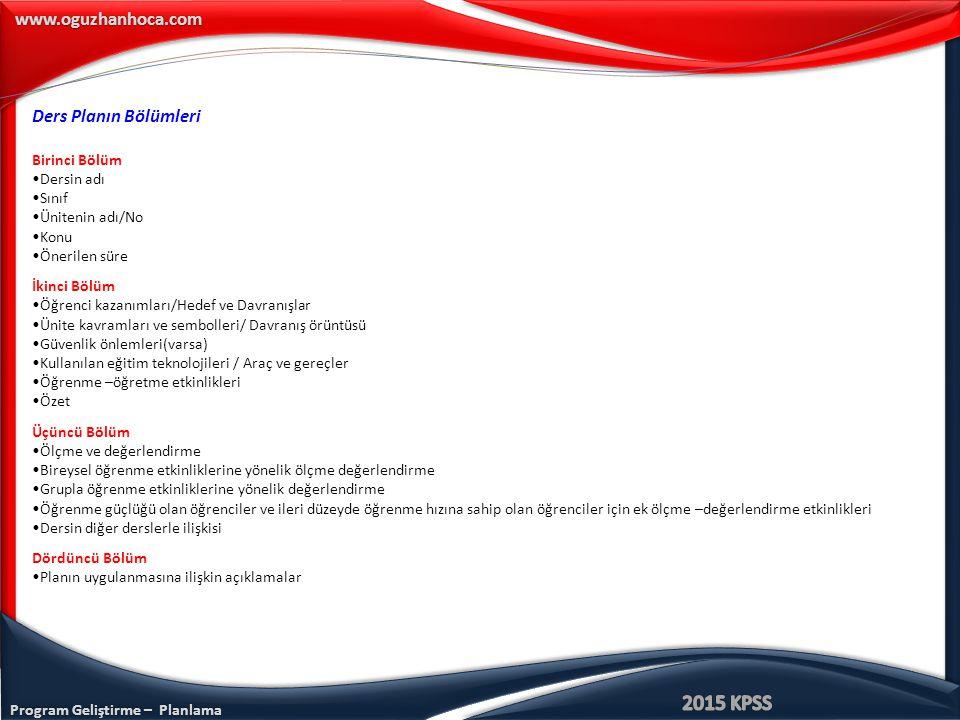 www.oguzhanhoca.com Ders Planın Bölümleri Birinci Bölüm Dersin adı Sınıf Ünitenin adı/No Konu Önerilen süre İkinci Bölüm Öğrenci kazanımları/Hedef ve Davranışlar Ünite kavramları ve sembolleri/ Davranış örüntüsü Güvenlik önlemleri(varsa) Kullanılan eğitim teknolojileri / Araç ve gereçler Öğrenme –öğretme etkinlikleri Özet Üçüncü Bölüm Ölçme ve değerlendirme Bireysel öğrenme etkinliklerine yönelik ölçme değerlendirme Grupla öğrenme etkinliklerine yönelik değerlendirme Öğrenme güçlüğü olan öğrenciler ve ileri düzeyde öğrenme hızına sahip olan öğrenciler için ek ölçme –değerlendirme etkinlikleri Dersin diğer derslerle ilişkisi Dördüncü Bölüm Planın uygulanmasına ilişkin açıklamalar