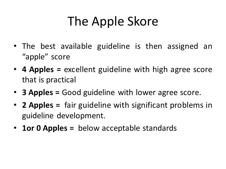 "The Apple Skore The best available guideline is then assigned an ""apple"" score 4 Apples = excellent guideline with high agree score that is practical"