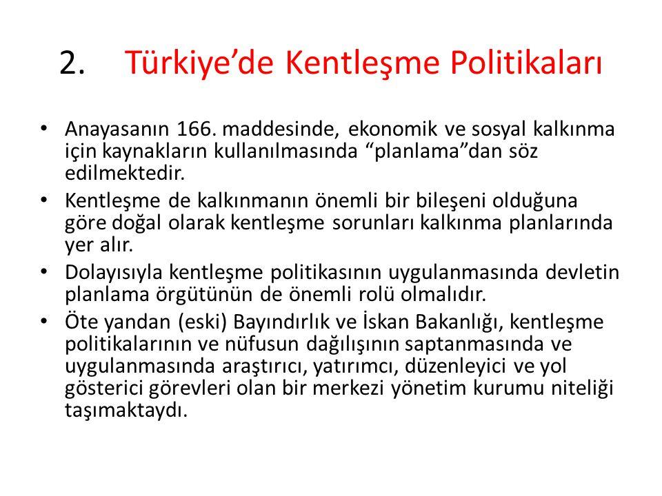 2.Türkiye'de Kentleşme Politikaları Kentleşme politikasını etkileyecek önlemlerin uygulanması sürecine sadece (eski) Bayındırlık ve İskân Bakanlığı ile planlama örgütü değil, başka bakanlıklar ve kamu ekonomik girişimleri de katılır.