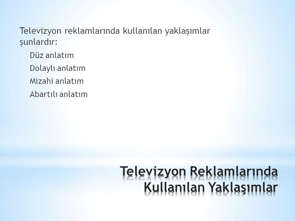 Televizyon reklamlarında kullanılan yaklaşımlar şunlardır: Düz anlatım Dolaylı anlatım Mizahi anlatım Abartılı anlatım