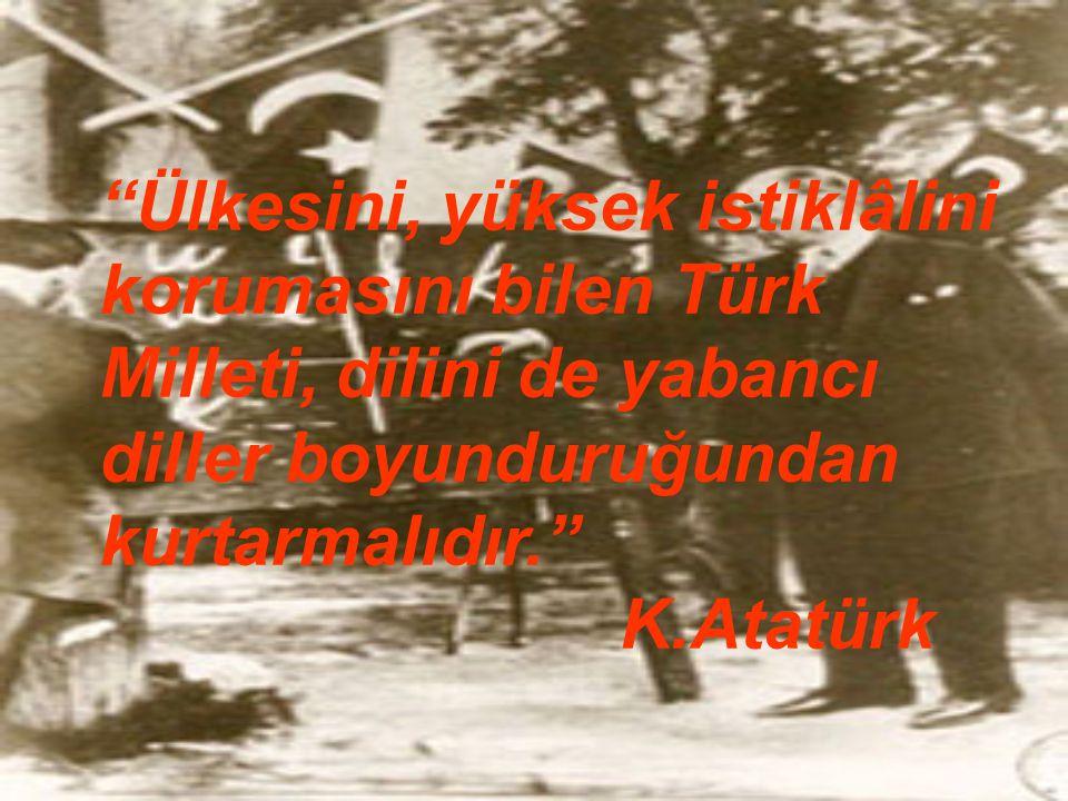 """""""Ülkesini, yüksek istiklâlini korumasını bilen Türk Milleti, dilini de yabancı diller boyunduruğundan kurtarmalıdır."""" K.Atatürk"""