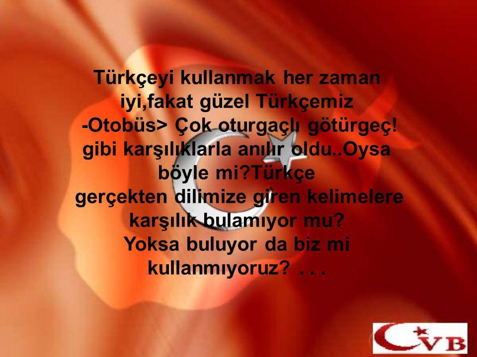 Türkçeyi kullanmak her zaman iyi,fakat güzel Türkçemiz -Otobüs> Çok oturgaçlı götürgeç! gibi karşılıklarla anılır oldu..Oysa böyle mi?Türkçe gerçekten