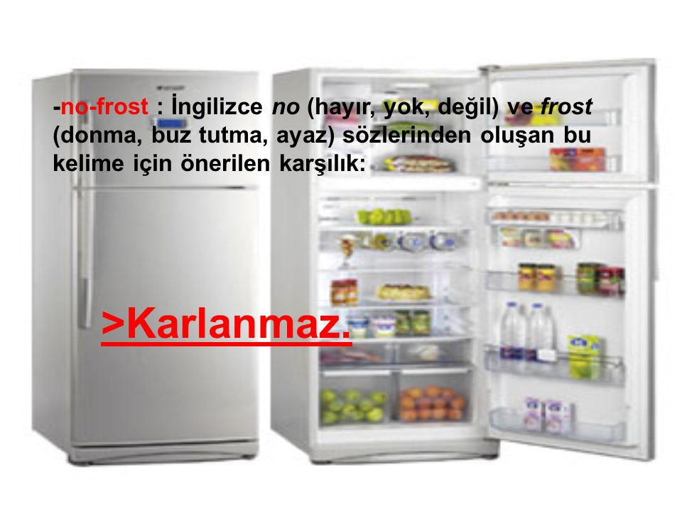 -no-frost : İngilizce no (hayır, yok, değil) ve frost (donma, buz tutma, ayaz) sözlerinden oluşan bu kelime için önerilen karşılık: >Karlanmaz.