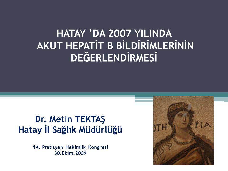 Dr. Metin TEKTAŞ Hatay İl Sağlık Müdürlüğü 14. Pratisyen Hekimlik Kongresi 30.Ekim.2009 HATAY 'DA 2007 YILINDA AKUT HEPATİT B BİLDİRİMLERİNİN DEĞERLEN
