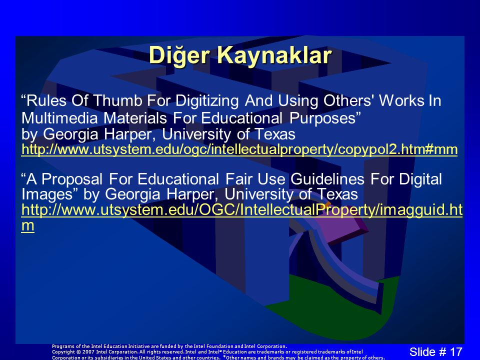 Slide # 17 Diğer Kaynaklar Rules Of Thumb For Digitizing And Using Others Works In Multimedia Materials For Educational Purposes by Georgia Harper, University of Texas http://www.utsystem.edu/ogc/intellectualproperty/copypol2.htm#mm http://www.utsystem.edu/ogc/intellectualproperty/copypol2.htm#mm A Proposal For Educational Fair Use Guidelines For Digital Images by Georgia Harper, University of Texas http://www.utsystem.edu/OGC/IntellectualProperty/imagguid.ht m http://www.utsystem.edu/OGC/IntellectualProperty/imagguid.ht m Programs of the Intel Education Initiative are funded by the Intel Foundation and Intel Corporation.
