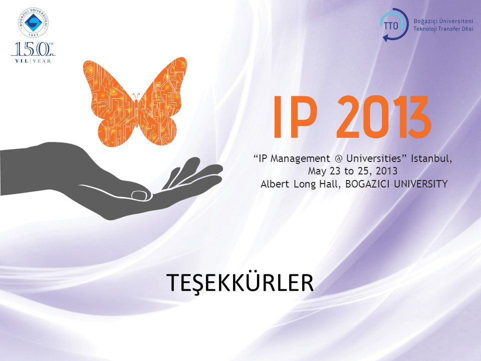 IP Management @ Universities Istanbul, May 23 to 25, 2013, BOGAZICI UNIVERSITY investor 11 IP Management @ Universities Istanbul, May 23 to 25, 2013 Albert Long Hall, BOGAZICI UNIVERSITY TEŞEKKÜRLER
