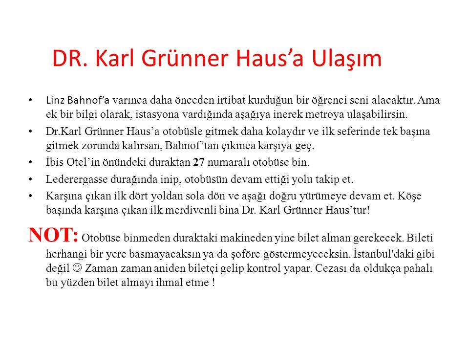 DR. Karl Grünner Haus'a Ulaşım Linz Bahnof'a varınca daha önceden irtibat kurduğun bir öğrenci seni alacaktır. Ama ek bir bilgi olarak, istasyona vard