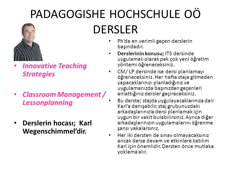 PADAGOGISHE HOCHSCHULE OÖ DERSLER Innovative Teaching Strategies Classroom Management / Lessonplanning Derslerin hocası; Karl Wegenschimmel'dir. Ph'da