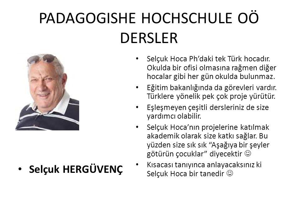 PADAGOGISHE HOCHSCHULE OÖ DERSLER Selçuk HERGÜVENÇ Selçuk Hoca Ph'daki tek Türk hocadır. Okulda bir ofisi olmasına rağmen diğer hocalar gibi her gün o