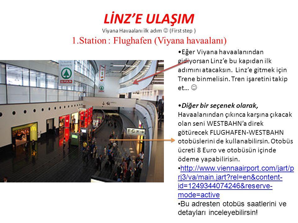 LİNZ'E ULAŞIM Viyana Havaalanı ilk adım (First step ) 1.Station : Flughafen (Viyana havaalanı) Eğer Viyana havaalanından gidiyorsan Linz'e bu kapıdan
