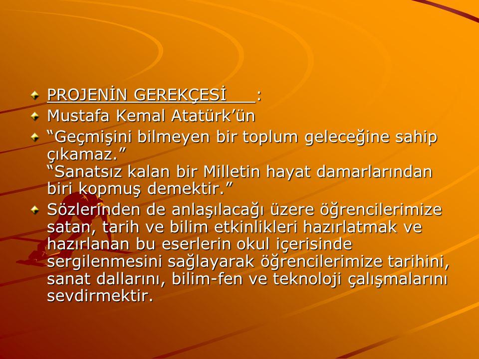 PROJENİN GEREKÇESİ : Mustafa Kemal Atatürk'ün Geçmişini bilmeyen bir toplum geleceğine sahip çıkamaz. Sanatsız kalan bir Milletin hayat damarlarından biri kopmuş demektir. Sözlerinden de anlaşılacağı üzere öğrencilerimize satan, tarih ve bilim etkinlikleri hazırlatmak ve hazırlanan bu eserlerin okul içerisinde sergilenmesini sağlayarak öğrencilerimize tarihini, sanat dallarını, bilim-fen ve teknoloji çalışmalarını sevdirmektir.