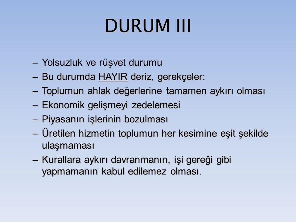 DURUM III –Yolsuzluk ve rüşvet durumu –Bu durumda HAYIR deriz, gerekçeler: –Toplumun ahlak değerlerine tamamen aykırı olması –Ekonomik gelişmeyi zedel