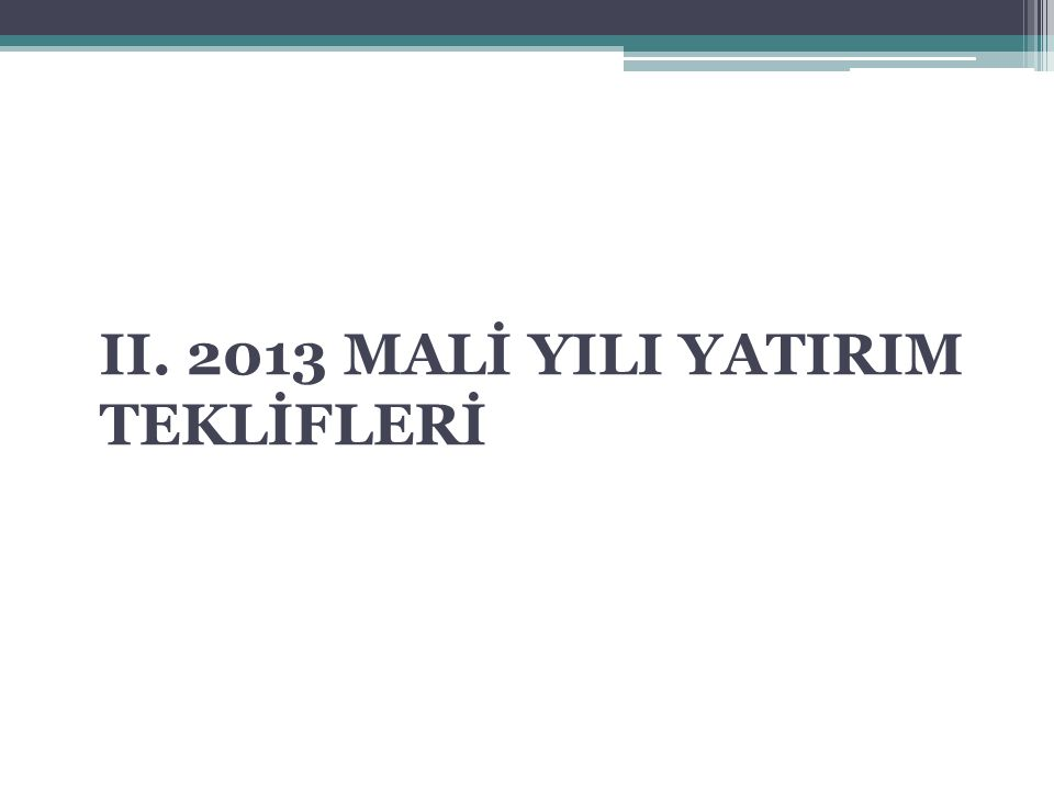 II. 2013 MALİ YILI YATIRIM TEKLİFLERİ