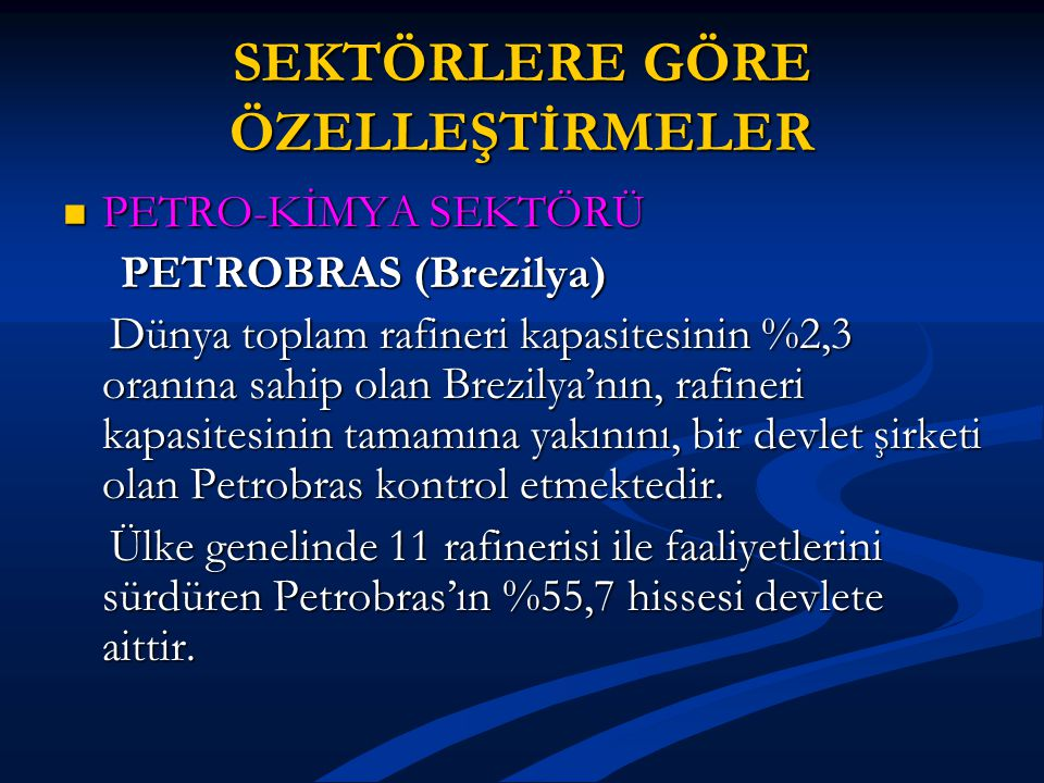 SEKTÖRLERE GÖRE ÖZELLEŞTİRMELER PETRO-KİMYA SEKTÖRÜ PETRO-KİMYA SEKTÖRÜ PETROBRAS (Brezilya) PETROBRAS (Brezilya) Dünya toplam rafineri kapasitesinin %2,3 oranına sahip olan Brezilya'nın, rafineri kapasitesinin tamamına yakınını, bir devlet şirketi olan Petrobras kontrol etmektedir.