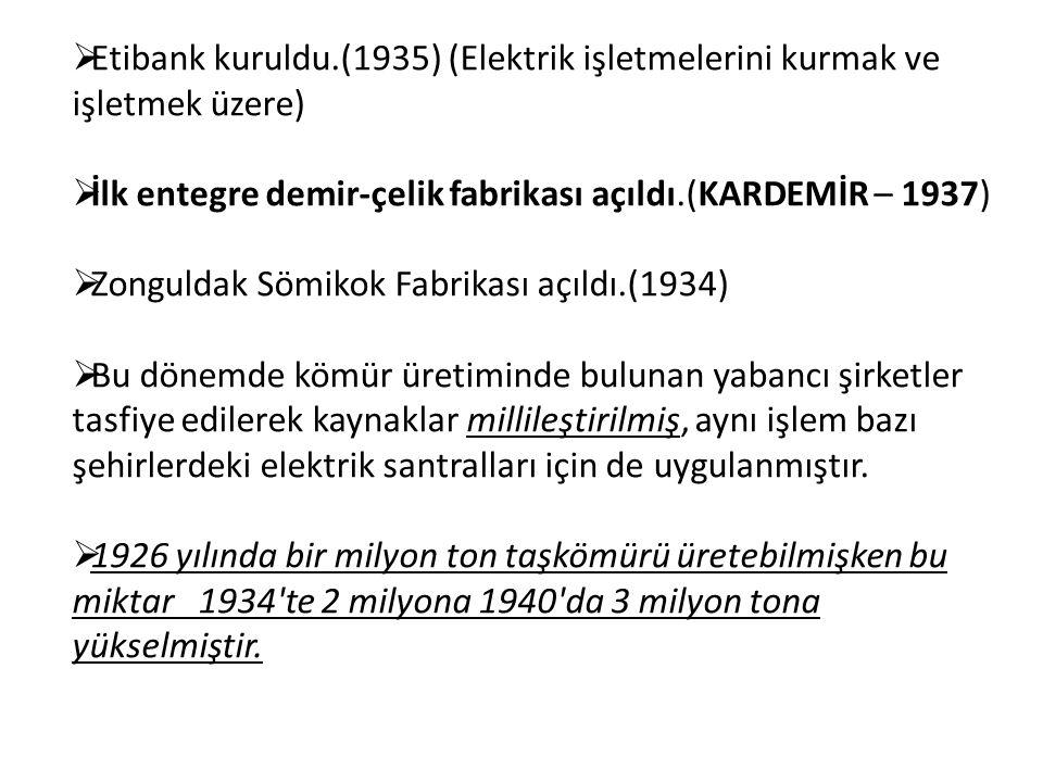  Etibank kuruldu.(1935) (Elektrik işletmelerini kurmak ve işletmek üzere)  İlk entegre demir-çelik fabrikası açıldı.(KARDEMİR – 1937)  Zonguldak Sömikok Fabrikası açıldı.(1934)  Bu dönemde kömür üretiminde bulunan yabancı şirketler tasfiye edilerek kaynaklar millileştirilmiş, aynı işlem bazı şehirlerdeki elektrik santralları için de uygulanmıştır.