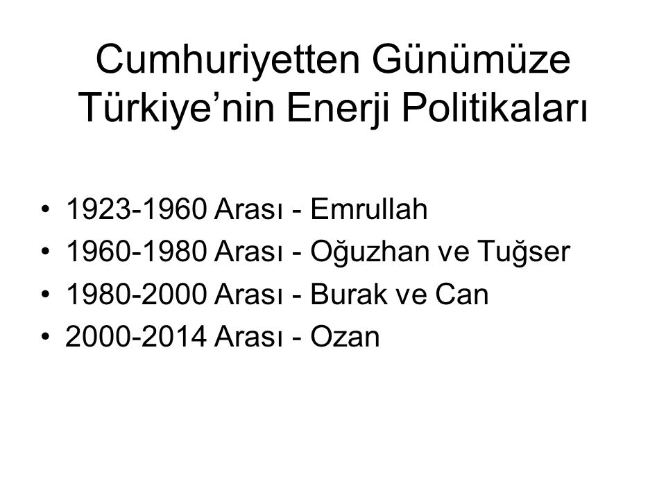 Cumhuriyetten Günümüze Türkiye'nin Enerji Politikaları 1923-1960 Arası - Emrullah 1960-1980 Arası - Oğuzhan ve Tuğser 1980-2000 Arası - Burak ve Can 2000-2014 Arası - Ozan