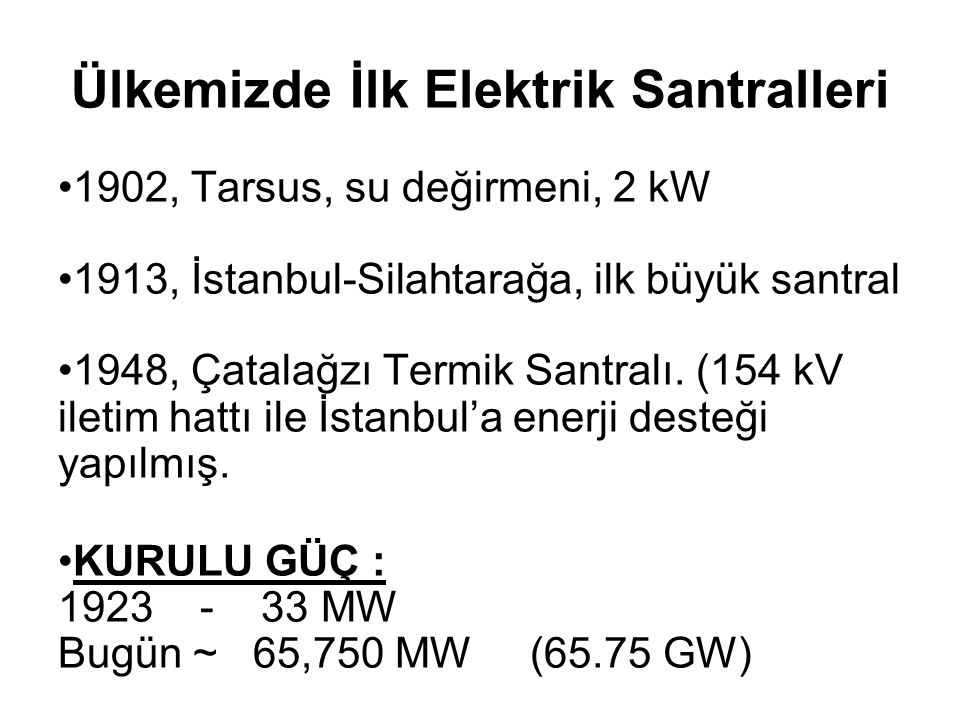 Ülkemizde İlk Elektrik Santralleri 1902, Tarsus, su değirmeni, 2 kW 1913, İstanbul-Silahtarağa, ilk büyük santral 1948, Çatalağzı Termik Santralı.