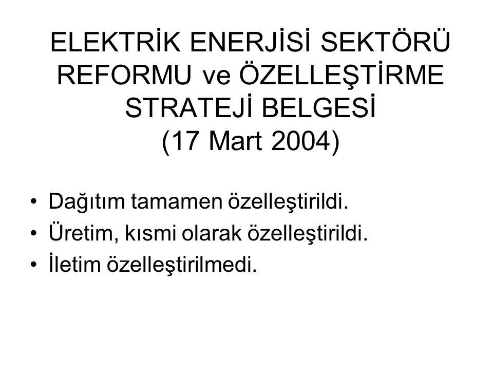 ELEKTRİK ENERJİSİ SEKTÖRÜ REFORMU ve ÖZELLEŞTİRME STRATEJİ BELGESİ (17 Mart 2004) Dağıtım tamamen özelleştirildi. Üretim, kısmi olarak özelleştirildi.