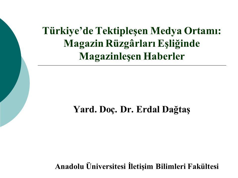 Türkiye'de Tektipleşen Medya Ortamı: Magazin Rüzgârları Eşliğinde Magazinleşen Haberler Yard. Doç. Dr. Erdal Dağtaş Anadolu Üniversitesi İletişim Bili