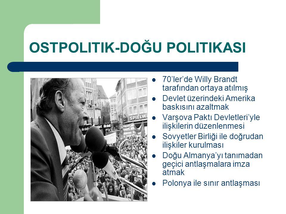 OSTPOLITIK-DOĞU POLITIKASI 70'ler'de Willy Brandt tarafından ortaya atılmış Devlet üzerindeki Amerika baskısını azaltmak Varşova Paktı Devletleri'yle ilişkilerin düzenlenmesi Sovyetler Birliği ile doğrudan ilişkiler kurulması Doğu Almanya'yı tanımadan geçici antlaşmalara imza atmak Polonya ile sınır antlaşması