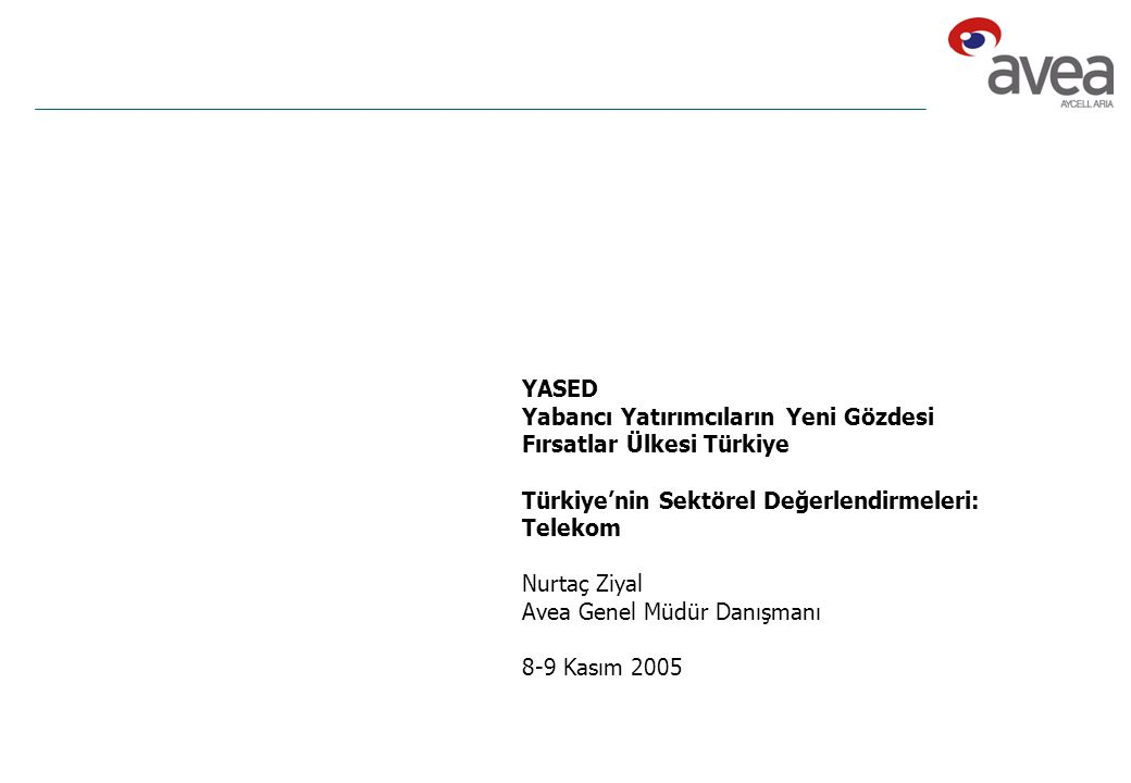 YASED Yabancı Yatırımcıların Yeni Gözdesi Fırsatlar Ülkesi Türkiye Türkiye'nin Sektörel Değerlendirmeleri: Telekom Nurtaç Ziyal Avea Genel Müdür Danışmanı 8-9 Kasım 2005