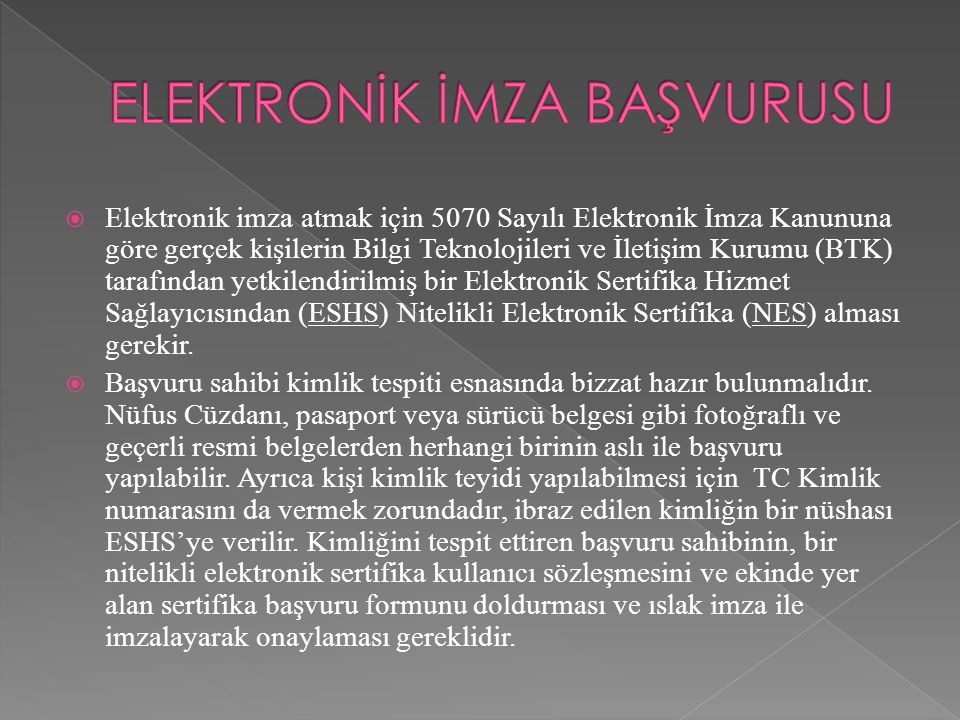  Elektronik imza atmak için 5070 Sayılı Elektronik İmza Kanununa göre gerçek kişilerin Bilgi Teknolojileri ve İletişim Kurumu (BTK) tarafından yetkil