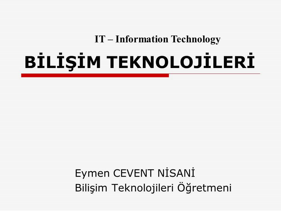 BİLİŞİM TEKNOLOJİLERİ Eymen CEVENT NİSANİ Bilişim Teknolojileri Öğretmeni IT – Information Technology