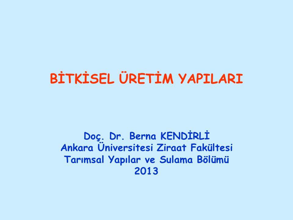 BİTKİSEL ÜRETİM YAPILARI Doç. Dr. Berna KENDİRLİ Ankara Üniversitesi Ziraat Fakültesi Tarımsal Yapılar ve Sulama Bölümü 2013