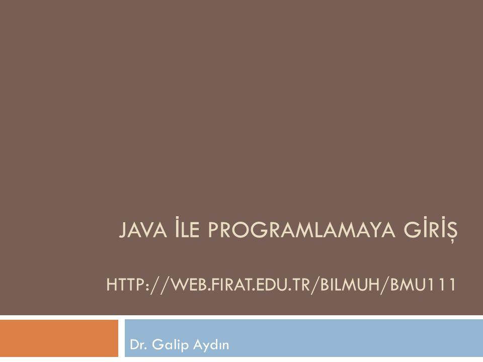 JAVA İ LE PROGRAMLAMAYA G İ R İ Ş HTTP://WEB.FIRAT.EDU.TR/BILMUH/BMU111 Dr. Galip Aydın