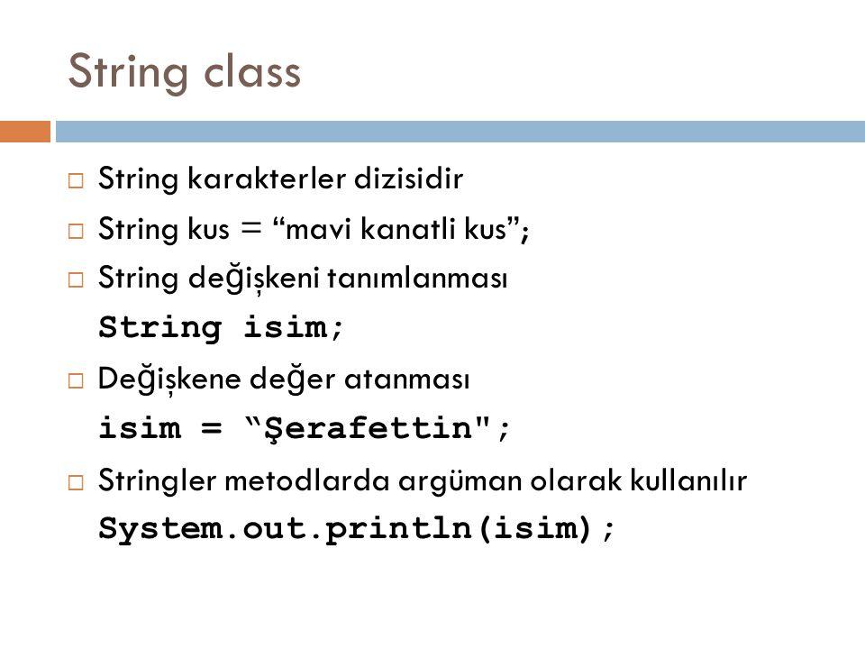 String class  String karakterler dizisidir  String kus = mavi kanatli kus ;  String de ğ işkeni tanımlanması String isim;  De ğ işkene de ğ er atanması isim = Şerafettin ;  Stringler metodlarda argüman olarak kullanılır System.out.println(isim);