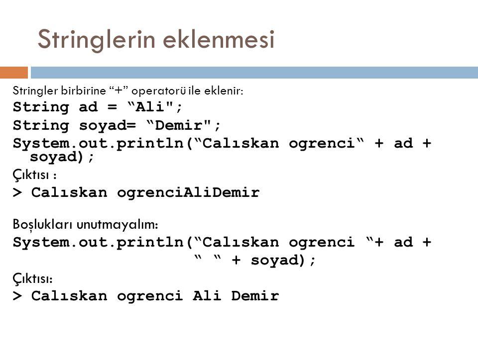 Stringlerin eklenmesi Stringler birbirine + operatorü ile eklenir: String ad = Ali ; String soyad= Demir ; System.out.println( Calıskan ogrenci + ad + soyad); Çıktısı : > Calıskan ogrenciAliDemir Boşlukları unutmayalım: System.out.println( Calıskan ogrenci + ad + + soyad); Çıktısı: > Calıskan ogrenci Ali Demir