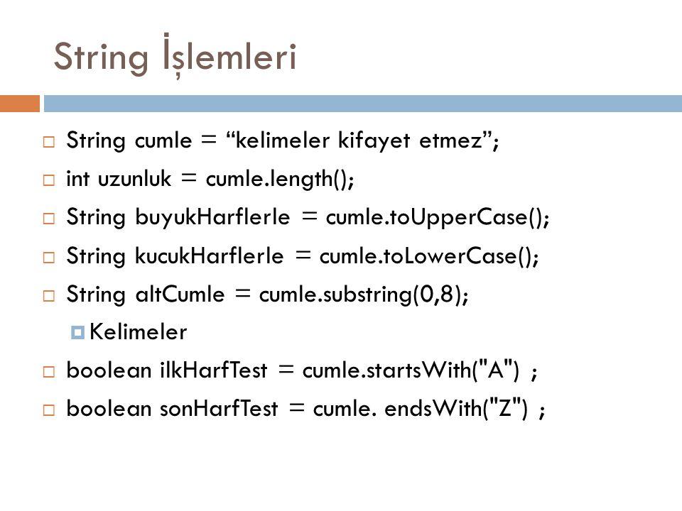 String İ şlemleri  String cumle = kelimeler kifayet etmez ;  int uzunluk = cumle.length();  String buyukHarflerle = cumle.toUpperCase();  String kucukHarflerle = cumle.toLowerCase();  String altCumle = cumle.substring(0,8);  Kelimeler  boolean ilkHarfTest = cumle.startsWith( A ) ;  boolean sonHarfTest = cumle.