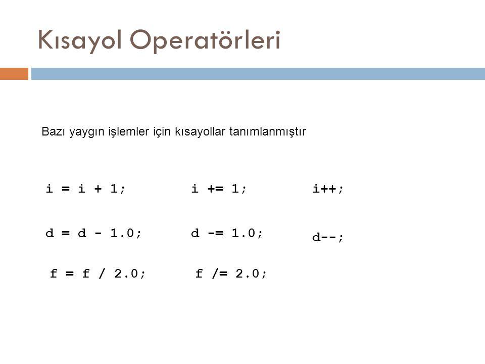 Kısayol Operatörleri Bazı yaygın işlemler için kısayollar tanımlanmıştır i = i + 1;i += 1; d = d - 1.0;d -= 1.0; f /= 2.0;f = f / 2.0; i++; d--;