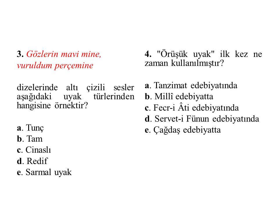3. Gözlerin mavi mine, vuruldum perçemine dizelerinde altı çizili sesler aşağıdaki uyak türlerinden hangisine örnektir? a. Tunç b. Tam c. Cinaslı d. R