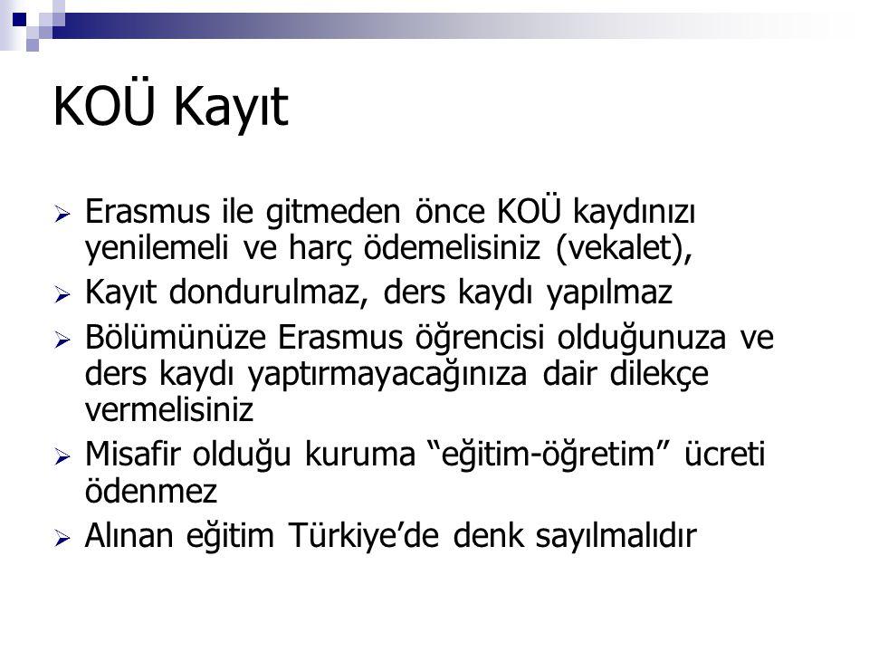 KOÜ Kayıt  Erasmus ile gitmeden önce KOÜ kaydınızı yenilemeli ve harç ödemelisiniz (vekalet),  Kayıt dondurulmaz, ders kaydı yapılmaz  Bölümünüze Erasmus öğrencisi olduğunuza ve ders kaydı yaptırmayacağınıza dair dilekçe vermelisiniz  Misafir olduğu kuruma eğitim-öğretim ücreti ödenmez  Alınan eğitim Türkiye'de denk sayılmalıdır