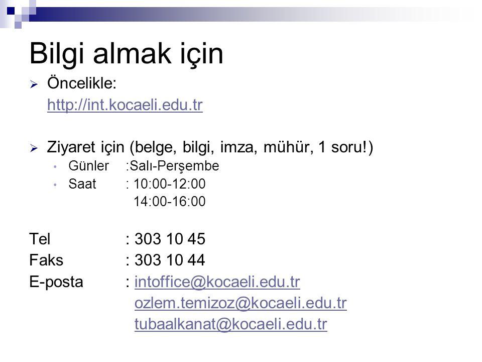 Bilgi almak için  Öncelikle: http://int.kocaeli.edu.tr  Ziyaret için (belge, bilgi, imza, mühür, 1 soru!) Günler:Salı-Perşembe Saat: 10:00-12:00 14:00-16:00 Tel: 303 10 45 Faks: 303 10 44 E-posta: intoffice@kocaeli.edu.trintoffice@kocaeli.edu.tr ozlem.temizoz@kocaeli.edu.tr tubaalkanat@kocaeli.edu.tr
