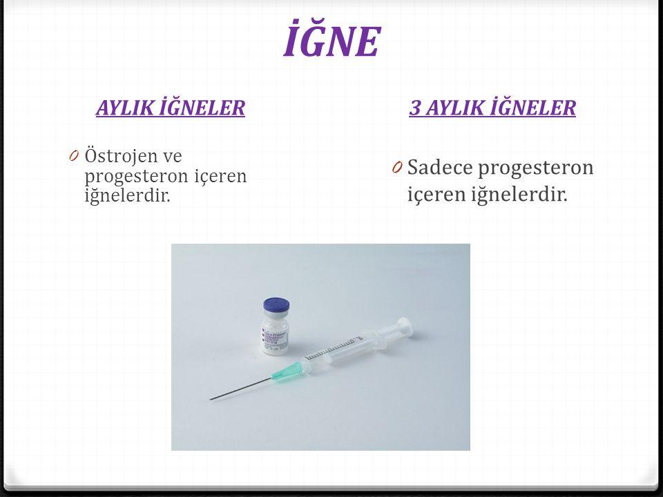 İĞNE AYLIK İĞNELER3 AYLIK İĞNELER 0 Östrojen ve progesteron içeren iğnelerdir. 0 Sadece progesteron içeren iğnelerdir.