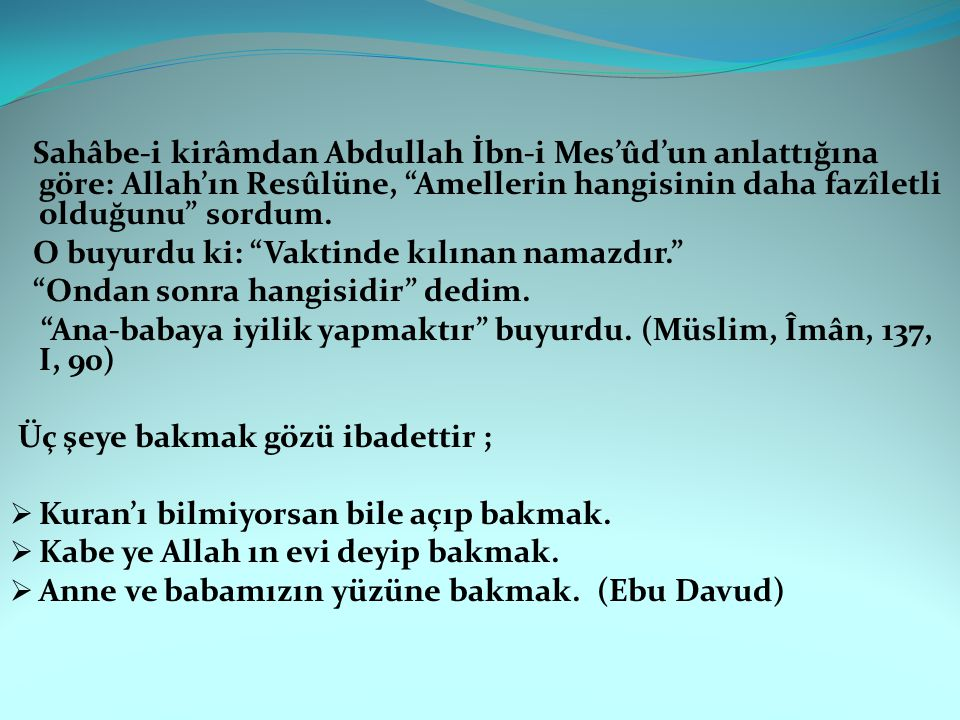 Sahâbe-i kirâmdan Abdullah İbn-i Mes'ûd'un anlattığına göre: Allah'ın Resûlüne, Amellerin hangisinin daha fazîletli olduğunu sordum.