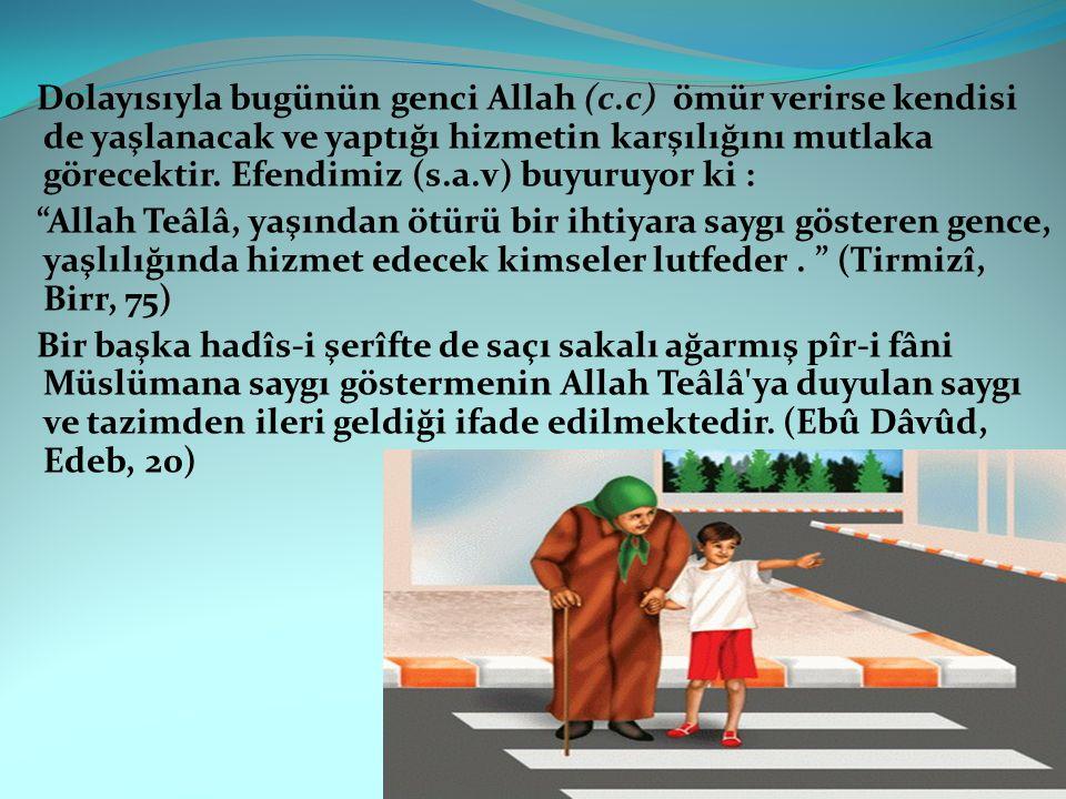 Dolayısıyla bugünün genci Allah (c.c) ömür verirse kendisi de yaşlanacak ve yaptığı hizmetin karşılığını mutlaka görecektir. Efendimiz (s.a.v) buyuruy