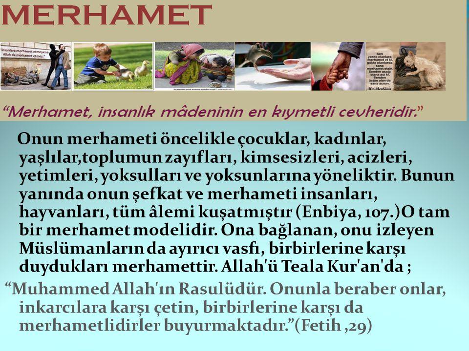 Onun merhameti öncelikle çocuklar, kadınlar, yaşlılar,toplumun zayıfları, kimsesizleri, acizleri, yetimleri, yoksulları ve yoksunlarına yöneliktir.