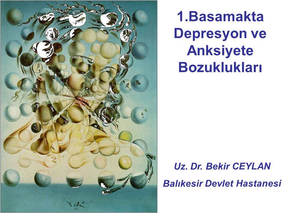 1.Basamakta Depresyon ve Anksiyete Bozuklukları Uz. Dr. Bekir CEYLAN Balıkesir Devlet Hastanesi