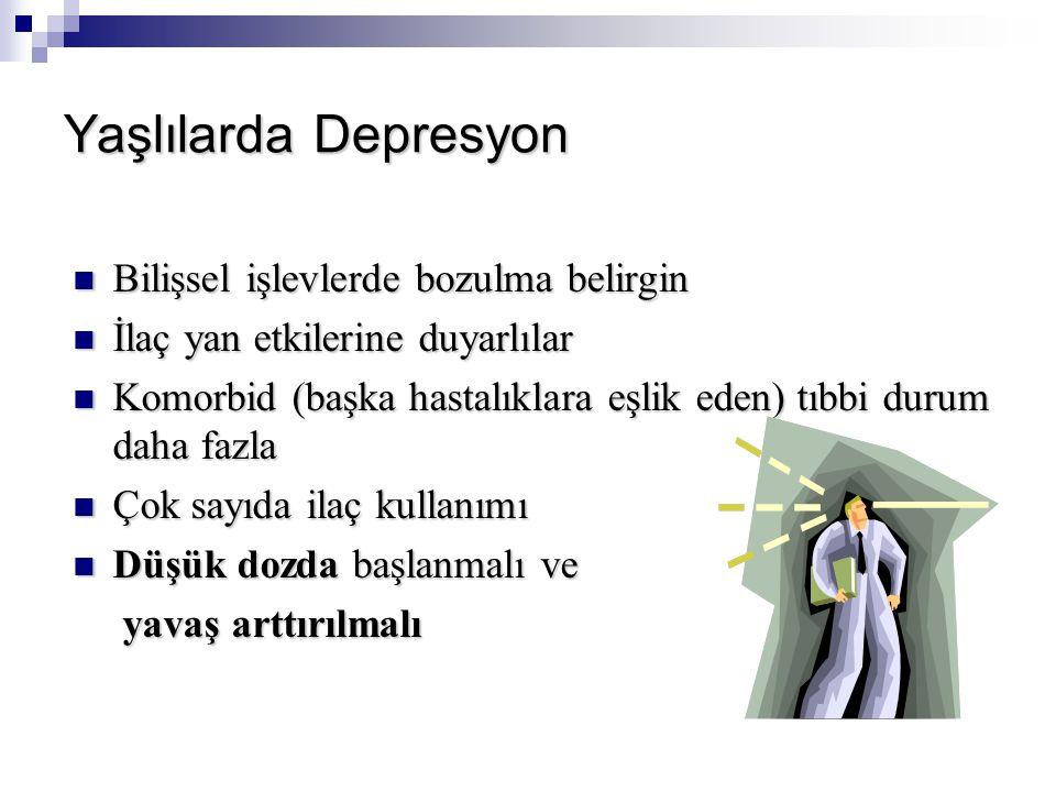 Yaşlılarda Depresyon Bilişsel işlevlerde bozulma belirgin Bilişsel işlevlerde bozulma belirgin İlaç yan etkilerine duyarlılar İlaç yan etkilerine duyarlılar Komorbid (başka hastalıklara eşlik eden) tıbbi durum daha fazla Komorbid (başka hastalıklara eşlik eden) tıbbi durum daha fazla Çok sayıda ilaç kullanımı Çok sayıda ilaç kullanımı Düşük dozda başlanmalı ve Düşük dozda başlanmalı ve yavaş arttırılmalı yavaş arttırılmalı